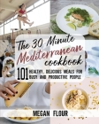 The 30 Minute MEDITERRANEAN Cookbook: 101 Healthy, Delicious Meals for Busy and Productive People. Cover Image