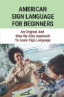 American Sign Language For Beginners: An Original And Step-By-Step Approach To Learn Sign Language: American Sign Language Alphabet Cover Image