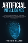 Artificial Intelligence: The Ultimate 222 Pages Blueprint to Get a Deep Insight into AI Algorithmic Learning and The Recipe to Automate Your Bu Cover Image
