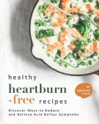 Healthy Heartburn-Free Recipes: Discover Ways to Reduce and Relieve Acid Reflux Symptoms Cover Image
