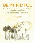 Be Mindful: Don't dwell on the past or worry about the future, simply BE in the present with mindfulness meditations Cover Image