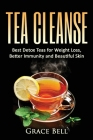 Tea Cleanse: Best Detox Teas for Weight Loss, Better Immunity and Beautiful Skin Cover Image