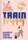 Train Happy: An Intuitive Exercise Plan for Every Body Cover Image