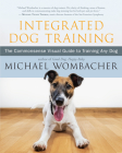 Integrated Dog Training: The Commonsense Visual Guide to Training Any Dog Cover Image