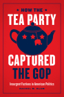 How the Tea Party Captured the GOP: Insurgent Factions in American Politics Cover Image