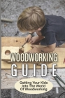 Woodworking Guide: Getting Your Kids Into The World Of Woodworking: How To Set Up A Kid'S Woodworking Shop Cover Image