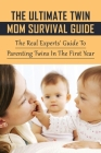 The Ultimate Twin Mom Survival Guide: The Real Experts' Guide To Parenting Twins In The First Year: Tips For Twins Pregnancy Cover Image