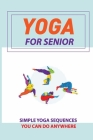 Yoga For Senior: Simple Yoga Sequences You Can Do Anywhere: Beginner Yoga For Adults Cover Image