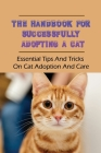 The Handbook For Successfully Adopting A Cat: Essential Tips And Tricks On Cat Adoption And Care: What To Know About Raising Your First Cat Cover Image
