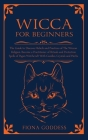 Wicca For Beginners: The Guide to Discover Beliefs and Practices of The Wiccan Religion. Become a Practitioner of Rituals and Protection Sp Cover Image