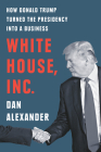White House, Inc.: How Donald Trump Turned the Presidency into a Business Cover Image