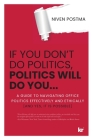 If You Don't Do Politics, Politics Will Do You...: A guide to navigating office politics effectively and ethically. (And yes, it is possible.) Cover Image