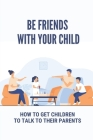 Be Friends With Your Child: How To Get Children To Talk To Their Parents: Understand Your Child Cover Image