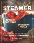 Tasty Steamer Recipes for Your Everyday Meals: Must-Try Steamer Dishes for Breakfast-Lunch-Dinner Cover Image
