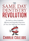 The Same Day Dentistry Revolution: The Path to a More Profitable, Efficient and Enjoyable Experience for You, Your Staff and Your Patients Cover Image