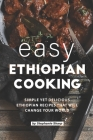 Easy Ethiopian Cooking: Simple Yet Delicious Ethiopian Recipes That Will Change Your World Cover Image
