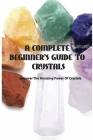 A Complete Beginner's Guide To Crystals- Discover The Amazing Power Of Crystals: Learn About Crystals Book Cover Image