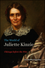 The World of Juliette Kinzie: Chicago before the Fire (Historical Studies of Urban America) Cover Image
