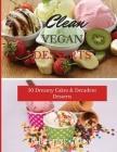 Clean Vegan Desserts: 50 Dreamy Cakes & Decadent Desserts Cover Image