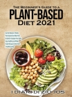 The Beginner's Guide to a Plant-based Diet 2021: Use the Newest 3 Weeks Plant-Based Diet Meal Plan to Reset & Energize Your Body. Easy, Healthy and Wh Cover Image