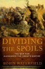 Dividing the Spoils: The War for Alexander the Great's Empire (Ancient Warfare and Civilization) Cover Image