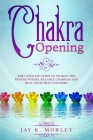 Chakra Opening: The Ultimate Guide to Awaken the Power Within, Balance Chakras and Heal Your Mind and Body Cover Image