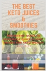 The Best Keto Juices & Smoothies: Beguinners' Guide To Quick & Easy Homemade Drinks, Juices, Smoothies And Shakes for Keto Weight Loss Diet Cover Image