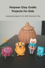 Polymer Clay Crafts Projects For Kids: Awesome Ideas To Try With Polymer Clay: Polymer Clay Crafts Projects For Kids Cover Image