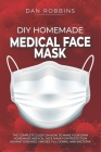 DIY Homemade Medical Face Mask: The Complete Guide On How To Make Your Own Homemade Medical Face Mask For Protection Against Diseases, Viruses, Flu, G Cover Image