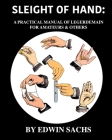 Sleight of Hand: A Practical Manual of Legerdemain for Amateurs & Others Cover Image