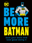 Be More Batman: Face your fears and look good doing it Cover Image