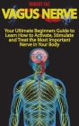 Vagus Nerve: Your Ultimate Beginners Guide to Learn How to Activate, Stimulate and Treat the Most Important Nerve in Your Body Cover Image