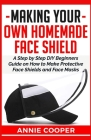 Making Your Own Homemade Face Shield: A Step by Step DIY Beginners Guide on How to Make Protective Face Shields and Face Masks (infectious disease pro Cover Image