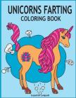 Unicorns Farting Coloring Book: Hilarious coloring book, Gag gifts for adults and kids, Fart Designs, Unicorn coloring book, Cute Unicorn Farts, Fart Cover Image