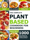 The Complete Plant Based Cookbook for Beginners: 1000 Easy, Delicious and Healthy Whole Food Recipes for Beginners and Advanced Users Cover Image