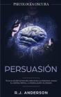 Persuasión: Psicología Oscura - Técnicas secretas para influenciar en las personas usando el control mental, la manipulación y el Cover Image