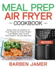 Meal Prep Air Fryer Cookbook #2020: Simply, Easy and Healthy Air Fryer Recipes for Smart People - Lose Weight, Save Time & Stay Healthy - 30-Day Meal Cover Image