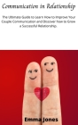 Communication in Relationship: The Ultimate Guide to Learn How to Improve Your Couple Communication and Discover how to Grow a Successful Relationshi Cover Image