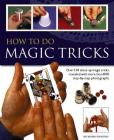 How to Do Magic Tricks: Over 120 Close-Up Magic Tricks Revealed with More Than 1100 Step-By-Step Photographs Cover Image