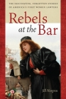 Rebels at the Bar: The Fascinating, Forgotten Stories of America's First Women Lawyers Cover Image