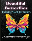 Beautiful Butterflies Coloring Book for Adults: An Adult Coloring Book Featuring Adorable Butterflies with Beautiful Floral Patterns For Relieving Str Cover Image