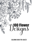 100 Flower Designs Coloring Book For Adults: Cute Floral & Mandala Patterns Relieving Stress For Adult Women - Inspiration Art For Calming - Great Gif Cover Image