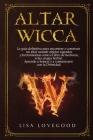 Altar Wicca: La guía definitiva para encontrar o construir un altar usando objetos sagrados y otras herramientas como el libro de h Cover Image
