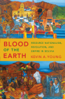 Blood of the Earth: Resource Nationalism, Revolution, and Empire in Bolivia Cover Image