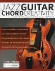 Jazz Guitar Chord Creativity: A Complete Guide to Mastering Jazz Guitar Chords Anywhere on the Fretboard Cover Image