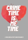 Crime Time Is Me Time: A True Crime Activity Book for Adults Cover Image