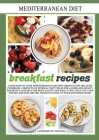 Mediterranean diet breakfast recipes: LEARN HOW TO COOK MEDITERRANEAN RECIPES THROUGH THIS DETAILED COOKBOOK, COMPLETE OF SEVERAL TASTY IDEAS FOR A GO Cover Image