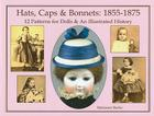 Hats, Caps & Bonnets: 1855-1875: 12 Patterns for Dolls & an Illustrated History Cover Image