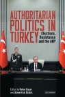 Authoritarian Politics in Turkey: Elections, Resistance and the Akp Cover Image