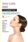 Skin Care And Cosmetic Ingredients Book- Things You Should Know About Skin Care Products: Beauty Recipes Cover Image